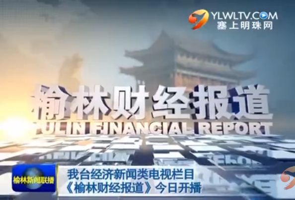 我台经济新闻类电视栏目《榆林财经报道》今日开播