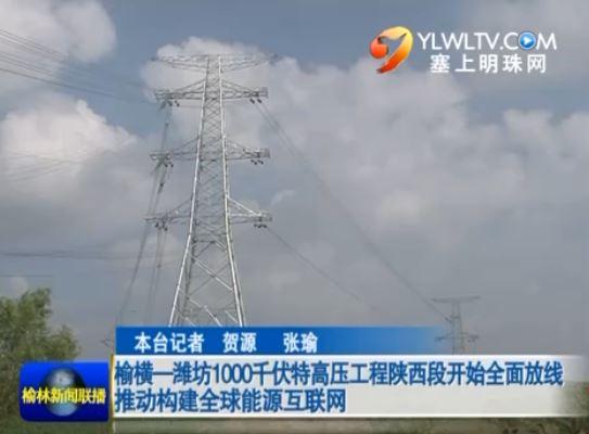 榆横—潍坊1000千伏特高压工程陕西段开始全面放线推动构建全球能源互联网