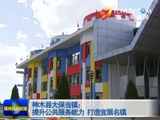 神木县大保当镇:提升公共服务能力 打造宜居名镇