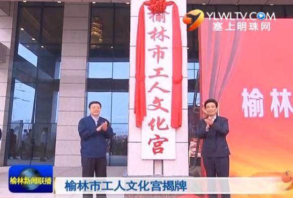 榆林市工人文化宫揭牌