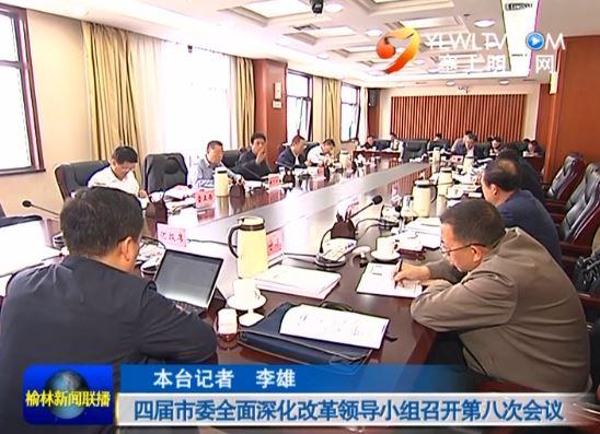 四届市委全面深化改革领导小组召开第八次会议
