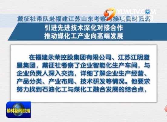 点击观看《戴征社带队赴福建江苏山东考察对接项目时强调 引进先进技术深化对接合作 推动煤化工产业向高端发展》