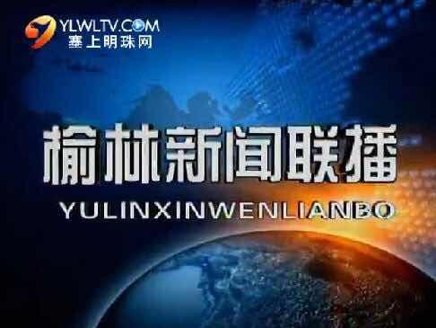 榆林新闻联播 2018-08-13