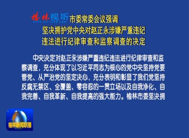 市委常委会议强调 坚决拥护党中央对赵正永涉嫌严重违纪违法进行纪律审查和监察调查的决定