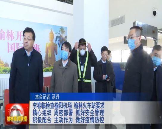 李春临检查榆阳机场 榆林火车站要求 精心组织 周密部署 抓好安全管理 积极配合 主动作为 做好疫情防控