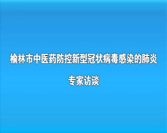 榆林市中医药防控新型冠状病毒感染的肺炎专家访谈