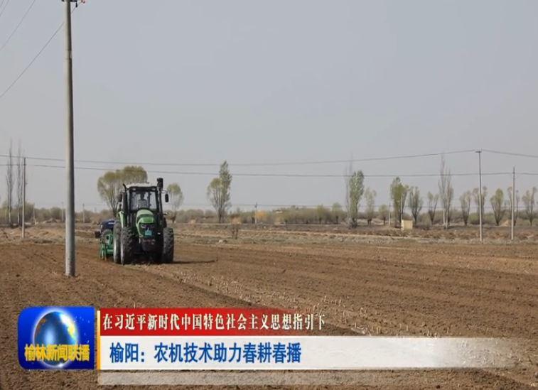 在习近平新时代中国特色社会主义思想指引下 榆阳:农机技术助力春耕春播