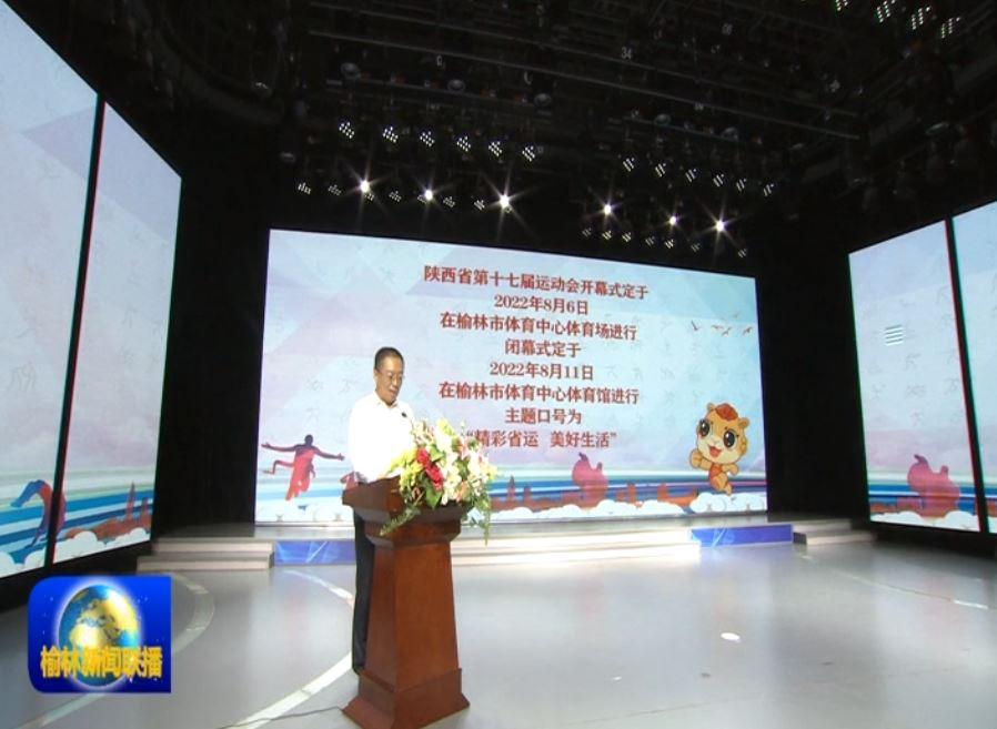 陕西省第十七届运动会开幕倒计时一周年新闻发布会举行 省十七运会2022年8月6日在榆开幕